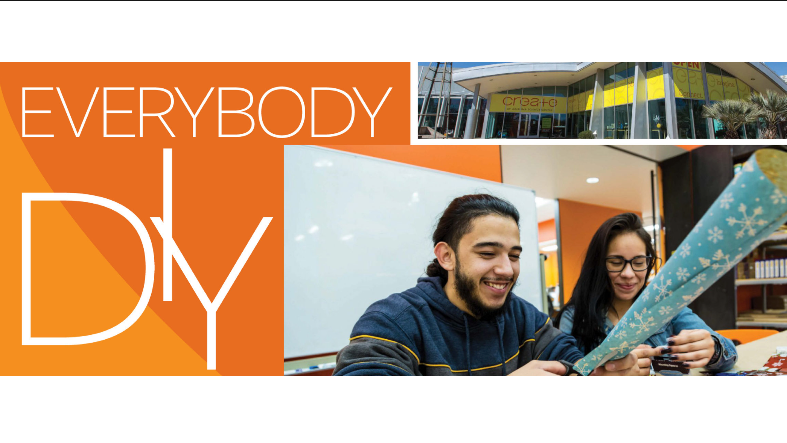 "A composite image made up of three components: the first, a left-aligned graphic of the article title, ""Everybody DIY"" in white text on an orange background; second, an image in the top right corner of the Arizona Science Center's front entrance advertising their ""CREATE"" exhibition with a long, horizontal decal across the top of their front entrance which has many windows and is mostly glass; and third, an image in the bottom right corner of a young man and young woman sitting down, smiling, and cutting a roll of blue wrapping paper with white snowflakes with scissors."