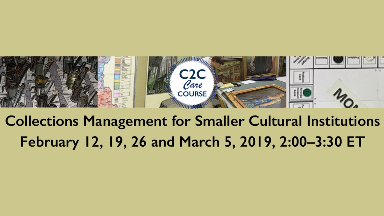 Image of a collections storage area with art hanging and laying on tables with a center logo C2C Care Course and the words Collections Management for Smaller Cultural Institutions February 12, 19, 26 and March 5, 2019 2:00-3:30 ET written below the image.