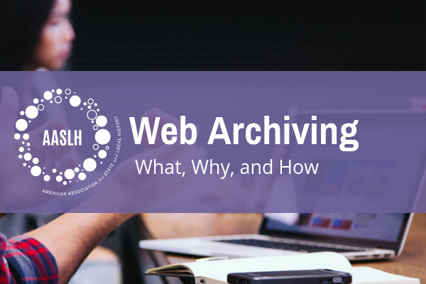 AASLH Webinar: Web Archiving: What, Why, and How