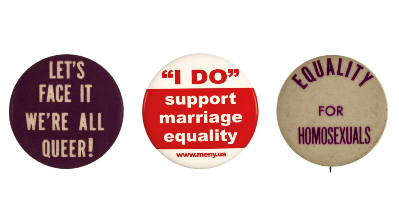 """Slogan buttons reading """"Let's face it we're all queer,"""" """"'I DO' support marriage equality,"""" and """"Equality for Homosexuals."""""""