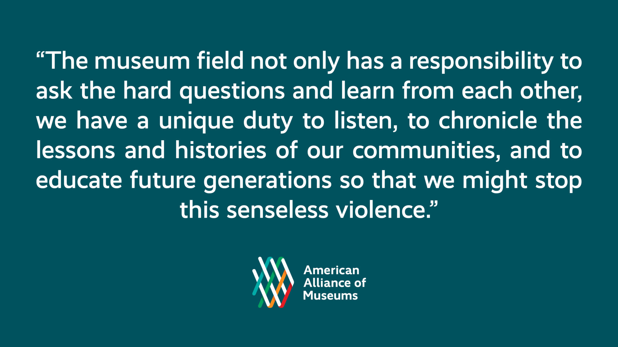 "A graphic with a pull quote from the remarks, ""The museum field not only has a responsibility to ask the hard questions and learn from each other; we have a unique duty to listen, to chronicle the lessons and histories of our communities, and to educate future generations so that we might stop this senseless violence"" and the AAM logo."